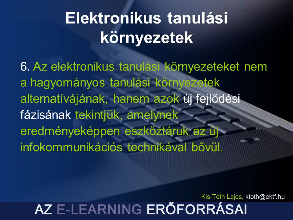Elektronikus tanulási környezetek 6. Az elektronikus tanulási környezeteket nem a hagyományos tanulási környezetek alternatívájának, hanem azok új fej