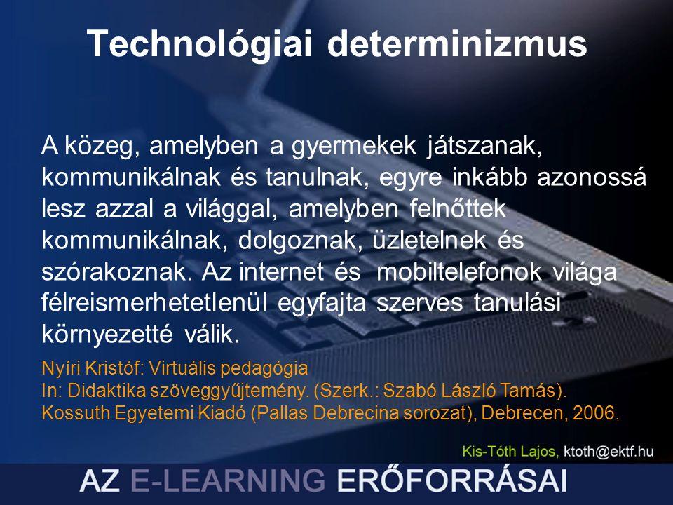 Technológiai determinizmus A közeg, amelyben a gyermekek játszanak, kommunikálnak és tanulnak, egyre inkább azonossá lesz azzal a világgal, amelyben felnőttek kommunikálnak, dolgoznak, üzletelnek és szórakoznak.