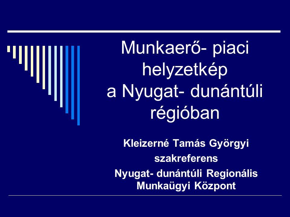 Munkaerő- piaci helyzetkép a Nyugat- dunántúli régióban Kleizerné Tamás Györgyi szakreferens Nyugat- dunántúli Regionális Munkaügyi Központ