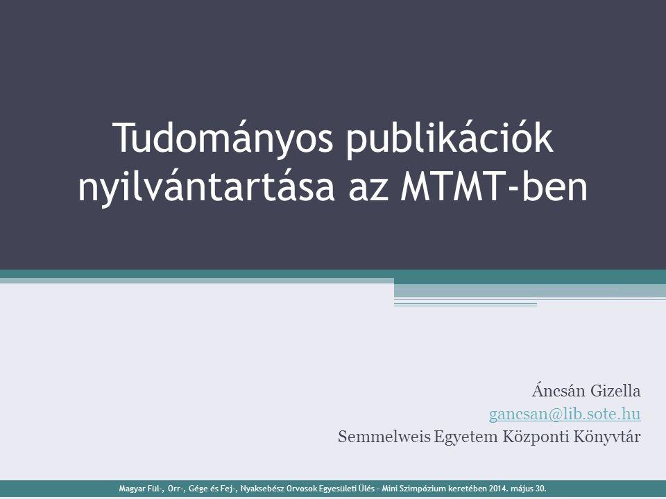 Tudományos publikációk nyilvántartása az MTMT-ben Áncsán Gizella gancsan@lib.sote.hu Semmelweis Egyetem Központi Könyvtár Magyar Fül-, Orr-, Gége és Fej-, Nyaksebész Orvosok Egyesületi Ülés – Mini Szimpózium keretében 2014.
