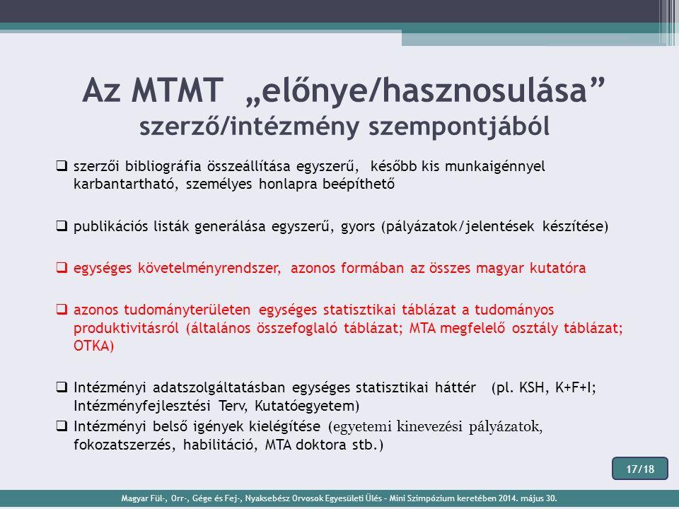 """Az MTMT """"előnye/hasznosulása szerző/intézmény szempontjából  szerzői bibliográfia összeállítása egyszerű, később kis munkaigénnyel karbantartható, személyes honlapra beépíthető  publikációs listák generálása egyszerű, gyors (pályázatok/jelentések készítése)  egységes követelményrendszer, azonos formában az összes magyar kutatóra  azonos tudományterületen egységes statisztikai táblázat a tudományos produktivitásról (általános összefoglaló táblázat; MTA megfelelő osztály táblázat; OTKA)  Intézményi adatszolgáltatásban egységes statisztikai háttér (pl."""
