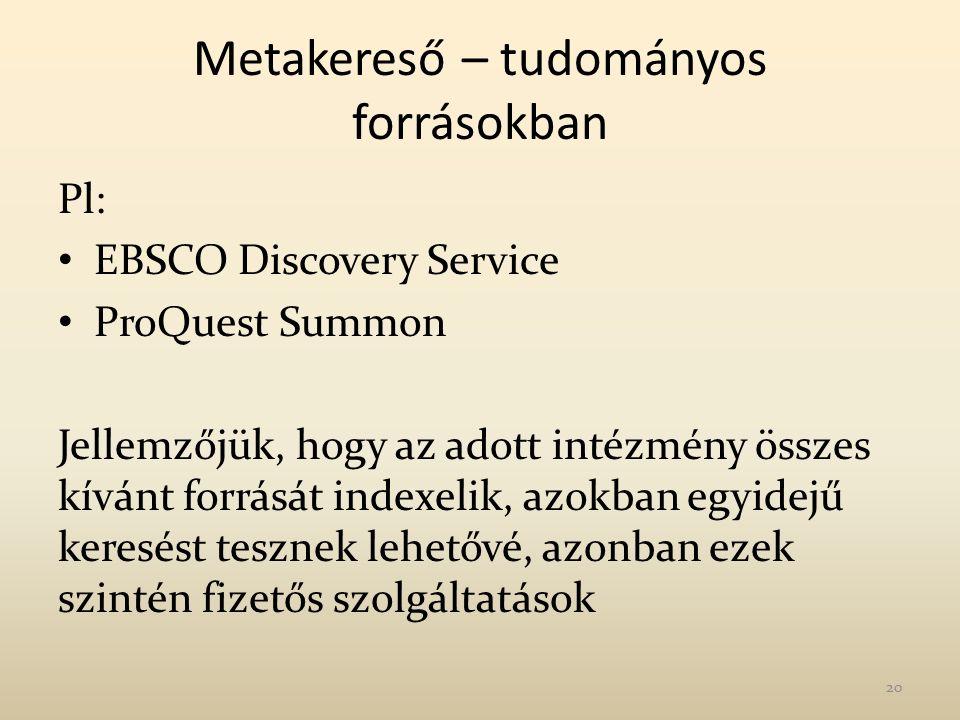 Metakereső – tudományos forrásokban Pl: EBSCO Discovery Service ProQuest Summon Jellemzőjük, hogy az adott intézmény összes kívánt forrását indexelik, azokban egyidejű keresést tesznek lehetővé, azonban ezek szintén fizetős szolgáltatások 20