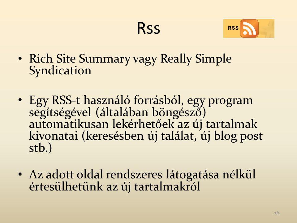 Rss Rich Site Summary vagy Really Simple Syndication Egy RSS-t használó forrásból, egy program segítségével (általában böngésző) automatikusan lekérhetőek az új tartalmak kivonatai (keresésben új találat, új blog post stb.) Az adott oldal rendszeres látogatása nélkül értesülhetünk az új tartalmakról 26