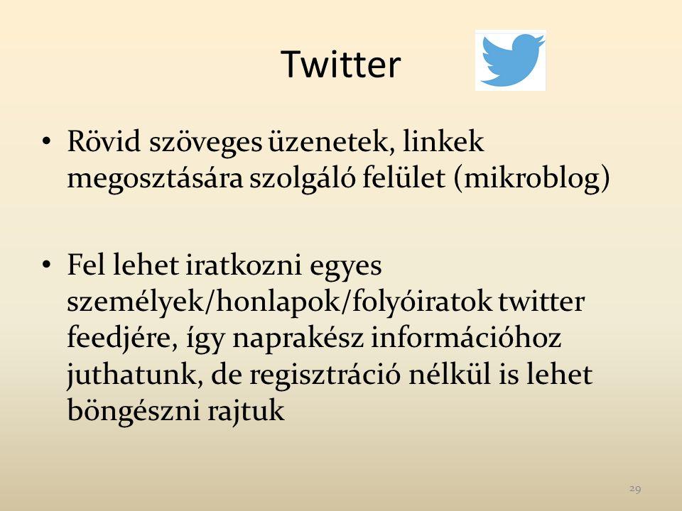 Twitter Rövid szöveges üzenetek, linkek megosztására szolgáló felület (mikroblog) Fel lehet iratkozni egyes személyek/honlapok/folyóiratok twitter feedjére, így naprakész információhoz juthatunk, de regisztráció nélkül is lehet böngészni rajtuk 29