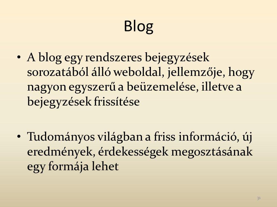 Blog A blog egy rendszeres bejegyzések sorozatából álló weboldal, jellemzője, hogy nagyon egyszerű a beüzemelése, illetve a bejegyzések frissítése Tudományos világban a friss információ, új eredmények, érdekességek megosztásának egy formája lehet 31