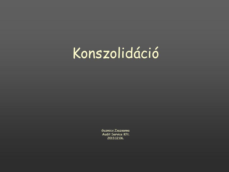 Konszolidáció Guzmics Zsuzsanna Audit Service Kft. 2013.12.06.