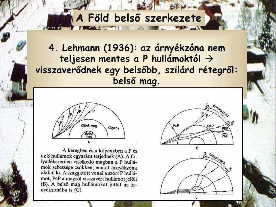 4. Lehmann (1936): az árnyékzóna nem teljesen mentes a P hullámoktól  visszaverődnek egy belsőbb, szilárd rétegről: belső mag. A Föld belső szerkezet