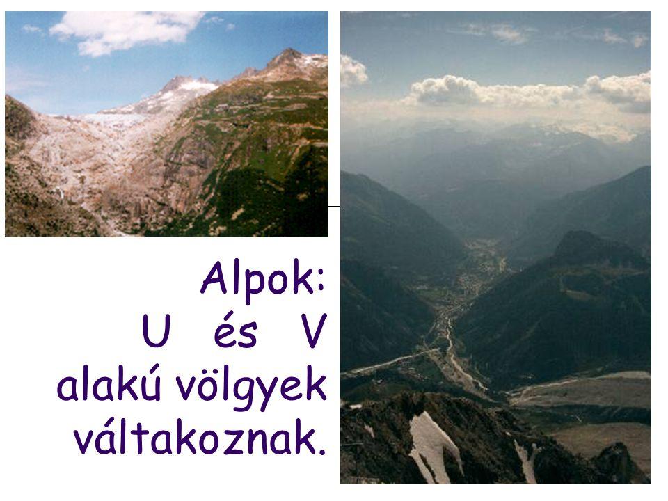 Alpok: U és V alakú völgyek váltakoznak.
