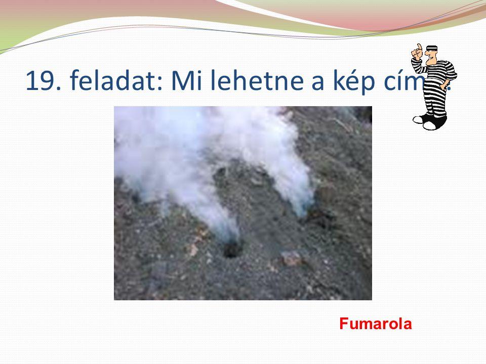 19. feladat: Mi lehetne a kép címe Fumarola
