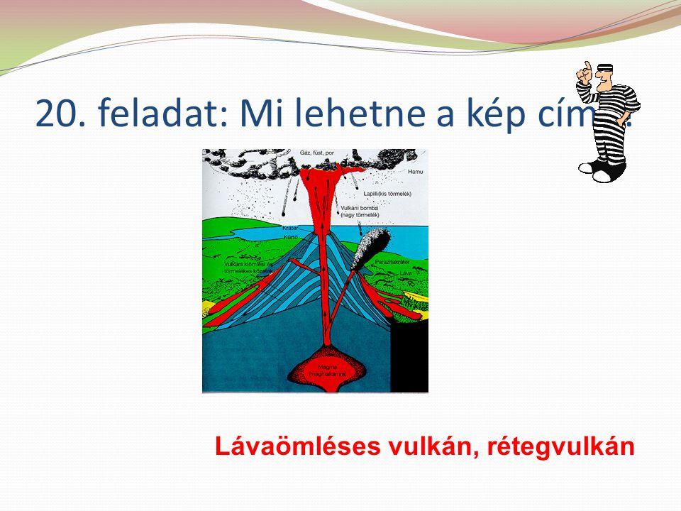 20. feladat: Mi lehetne a kép címe Lávaömléses vulkán, rétegvulkán