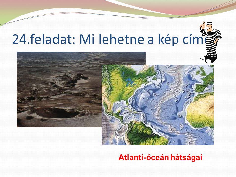 24.feladat: Mi lehetne a kép címe Atlanti-óceán hátságai
