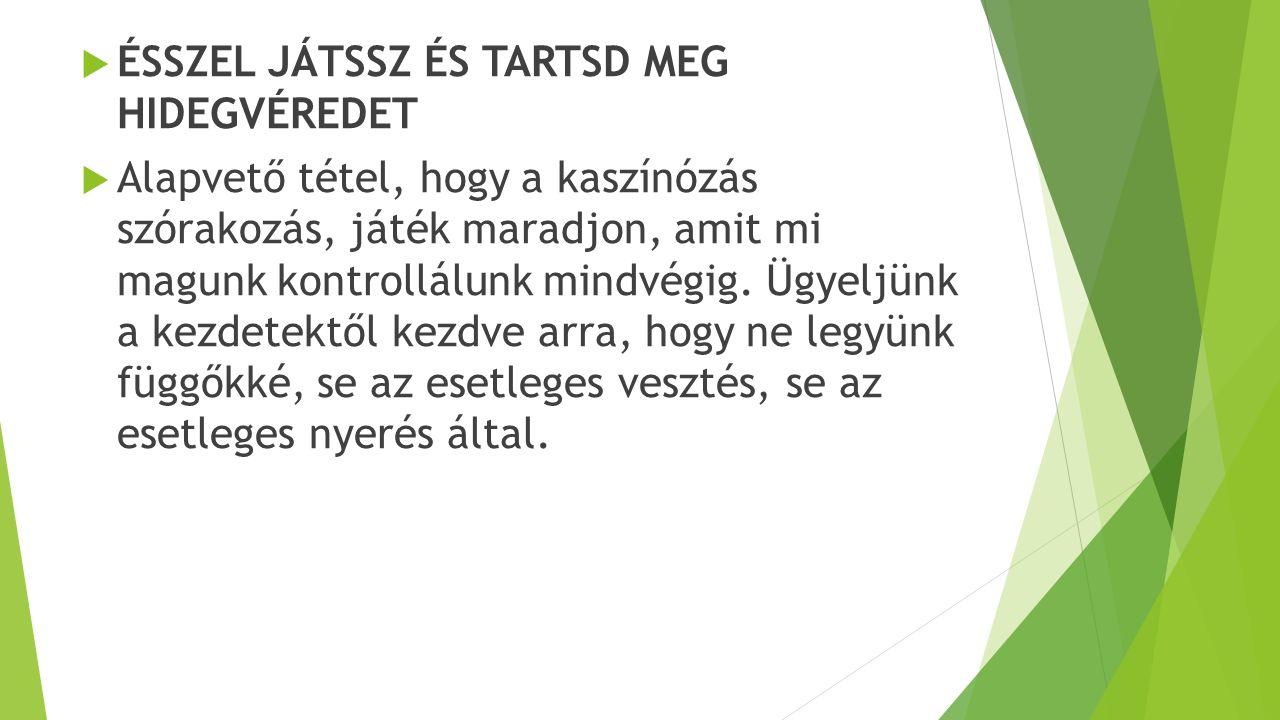 ESETLEGES FUGGŐKNEK:  TANÁCSADÁS / SEGÍTSÉGKÉRÉS  Ha szaktanácsadásra van szüksége, vagy tud valakiről aki magától nem fordulna segítségért és ezáltal veszélyben van, akkor keresse elsősorban az alábbi szervezetet: A Magyar Szerencsejáték Szövetség ingyenes tanácsadó szolgálata játékfüggőknek, és családtagoknak Telefonszám: (1)270–3022 Hétfőtől-csütörtökig: 08.30-16.00 óráig, pénteken: 08.30-13.00 óráig  Játékfüggők számára:  - játékfüggők állapotfelmérése egyéni interjúk szerint  - kiértékelést követően az egyén tájékoztatása az állapotfelmérés eredményéről és az ajánlott kezelséi módszer mikéntjéről