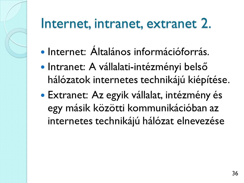 36 Internet, intranet, extranet 2. Internet: Általános információforrás. Intranet: A vállalati-intézményi belső hálózatok internetes technikájú kiépít