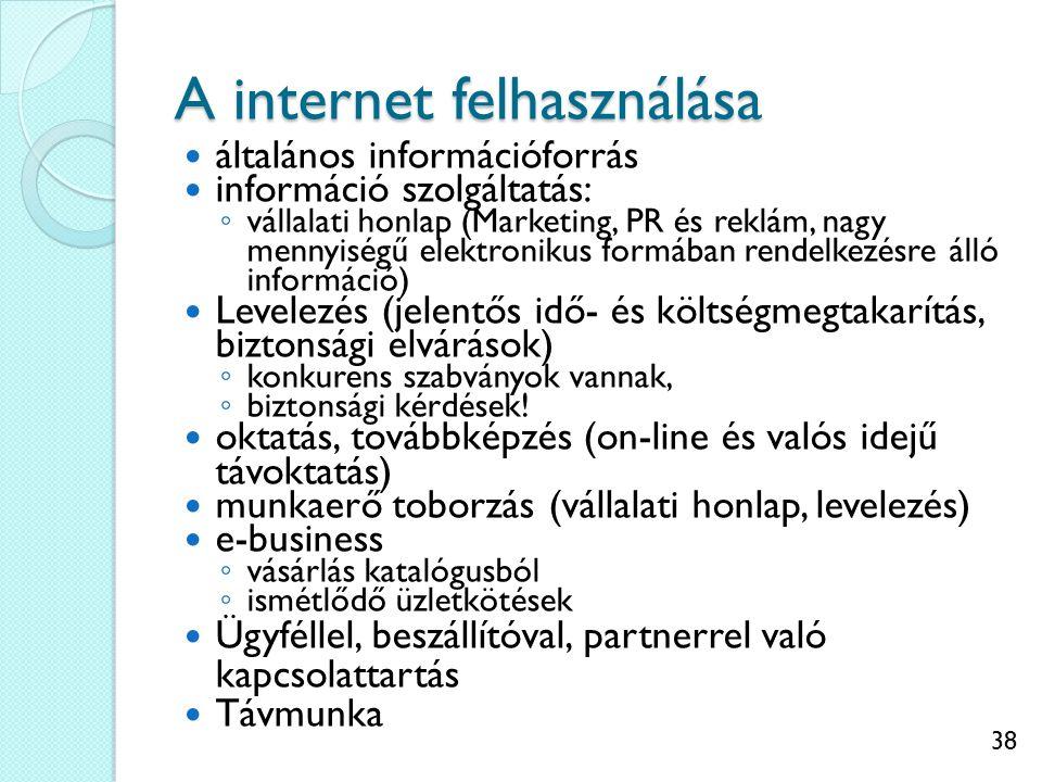 38 A internet felhasználása általános információforrás információ szolgáltatás: ◦ vállalati honlap (Marketing, PR és reklám, nagy mennyiségű elektronikus formában rendelkezésre álló információ) Levelezés (jelentős idő- és költségmegtakarítás, biztonsági elvárások) ◦ konkurens szabványok vannak, ◦ biztonsági kérdések.
