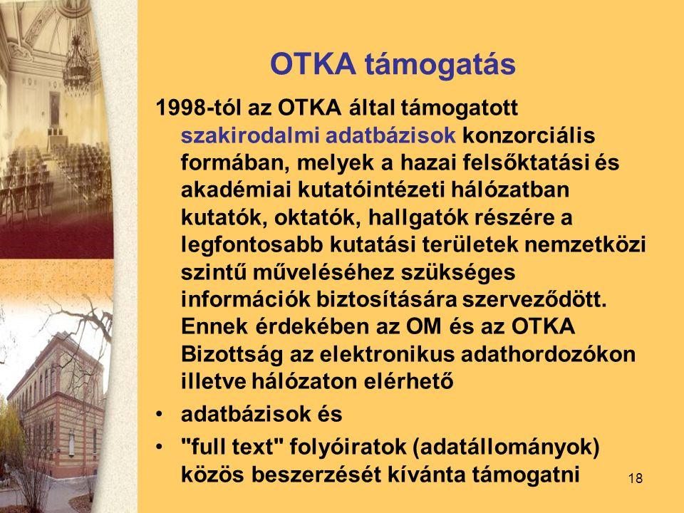18 OTKA támogatás 1998-tól az OTKA által támogatott szakirodalmi adatbázisok konzorciális formában, melyek a hazai felsőktatási és akadémiai kutatóintézeti hálózatban kutatók, oktatók, hallgatók részére a legfontosabb kutatási területek nemzetközi szintű műveléséhez szükséges információk biztosítására szerveződött.