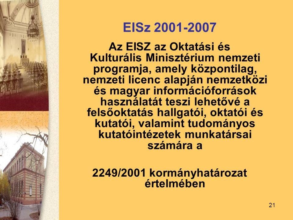 21 EISz 2001-2007 Az EISZ az Oktatási és Kulturális Minisztérium nemzeti programja, amely központilag, nemzeti licenc alapján nemzetközi és magyar információforrások használatát teszi lehetővé a felsőoktatás hallgatói, oktatói és kutatói, valamint tudományos kutatóintézetek munkatársai számára a 2249/2001 kormányhatározat értelmében