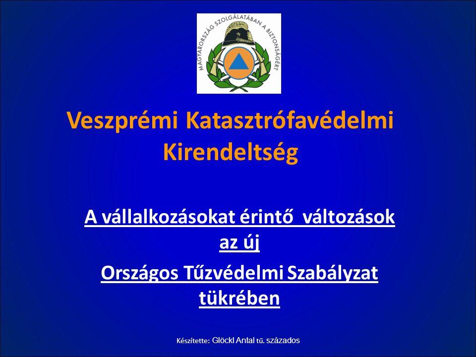Veszprémi Katasztrófavédelmi Kirendeltség A vállalkozásokat érintő változások az új Országos Tűzvédelmi Szabályzat tükrében Készítette: Glöckl Antal t