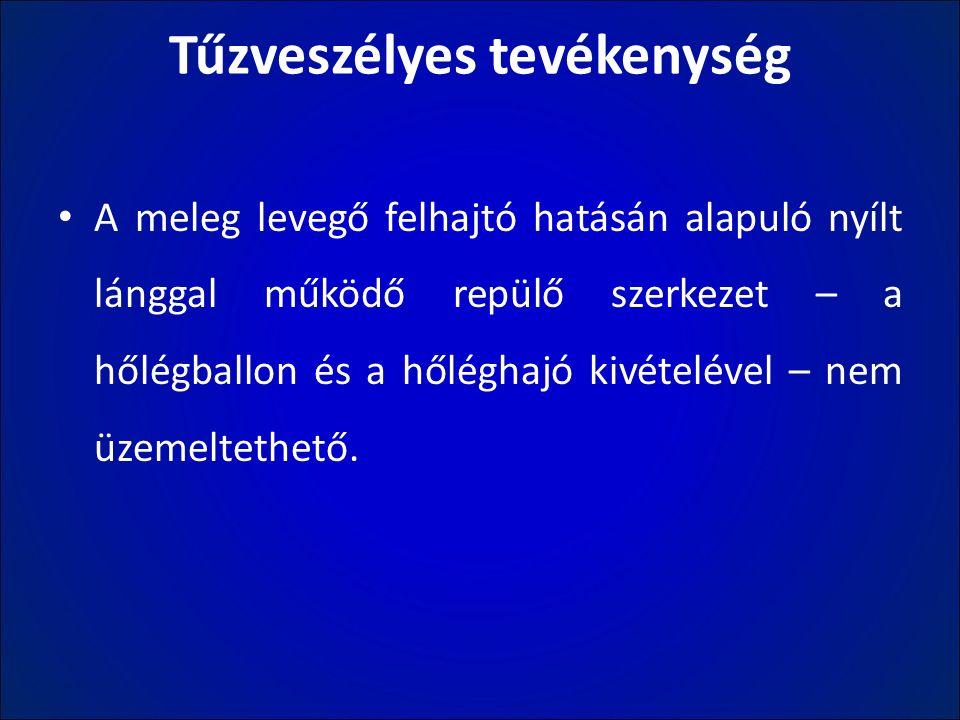 Tűzveszélyes tevékenység A meleg levegő felhajtó hatásán alapuló nyílt lánggal működő repülő szerkezet – a hőlégballon és a hőléghajó kivételével – ne