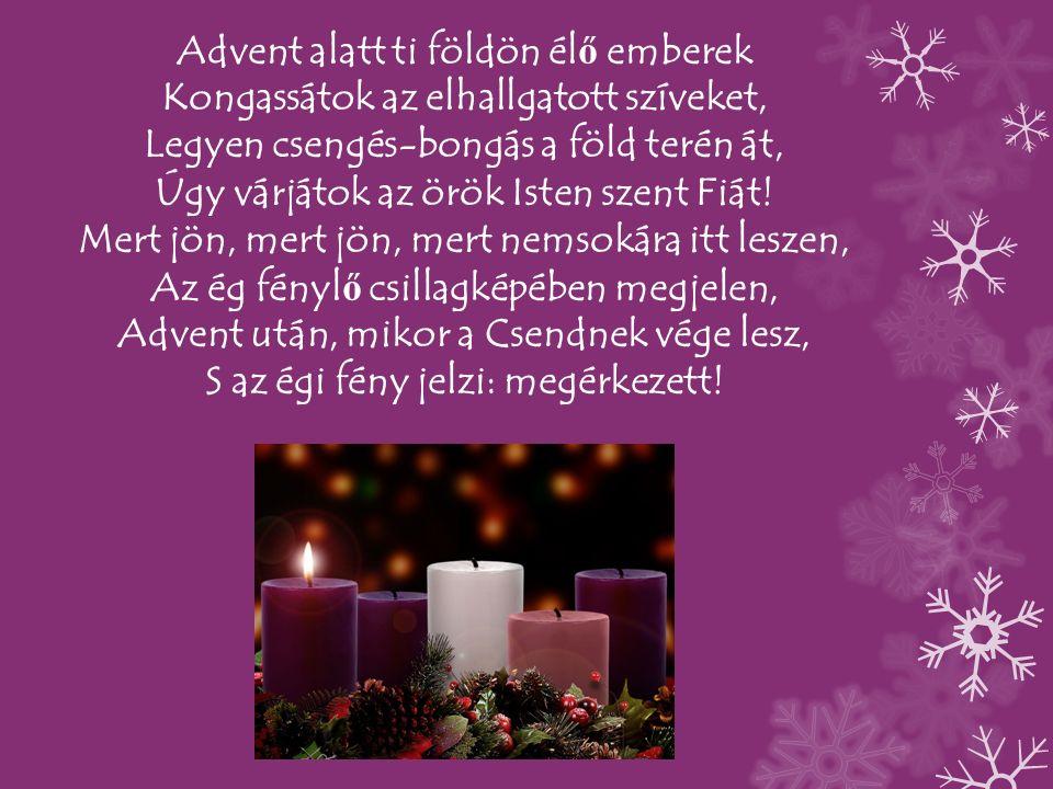 Advent alatt ti földön él ő emberek Kongassátok az elhallgatott szíveket, Legyen csengés-bongás a föld terén át, Úgy várjátok az örök Isten szent Fiát.
