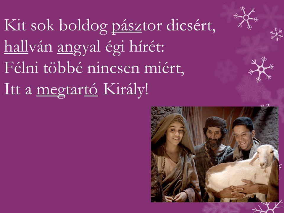 Kit sok boldog pásztor dicsért, hallván angyal égi hírét: Félni többé nincsen miért, Itt a megtartó Király!