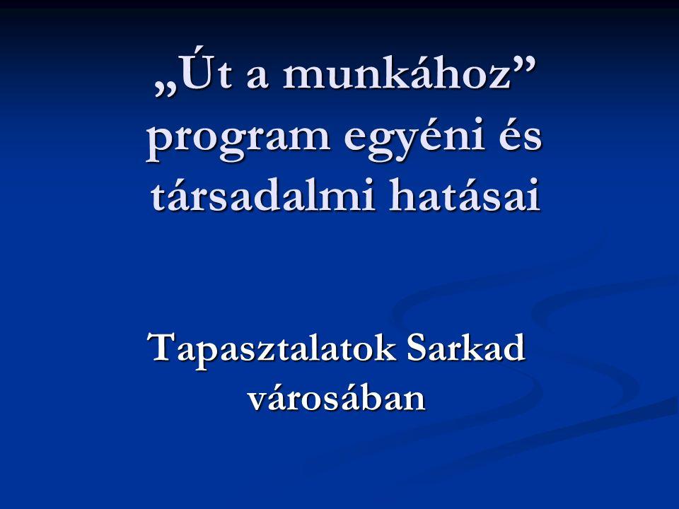 """""""Út a munkához program egyéni és társadalmi hatásai Tapasztalatok Sarkad városában"""