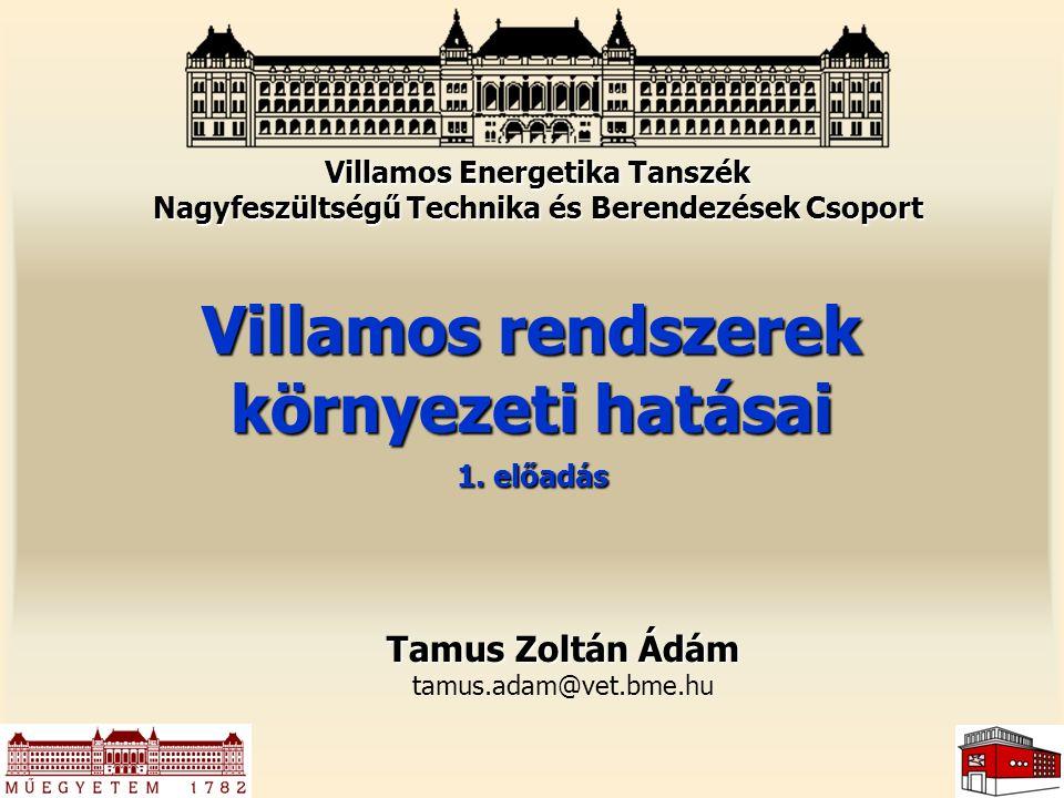 Villamos rendszerek környezeti hatásai 1. előadás Tamus Zoltán Ádám tamus.adam@vet.bme.hu Villamos Energetika Tanszék Nagyfeszültségű Technika és Bere