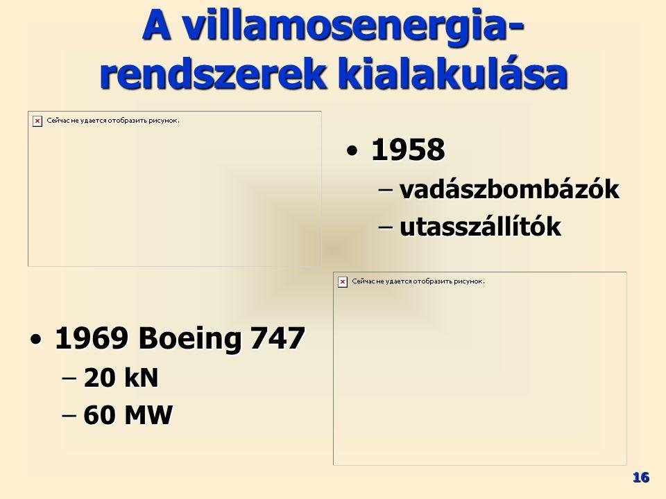 16 A villamosenergia- rendszerek kialakulása 19581958 –vadászbombázók –utasszállítók 1969 Boeing 7471969 Boeing 747 –20 kN –60 MW