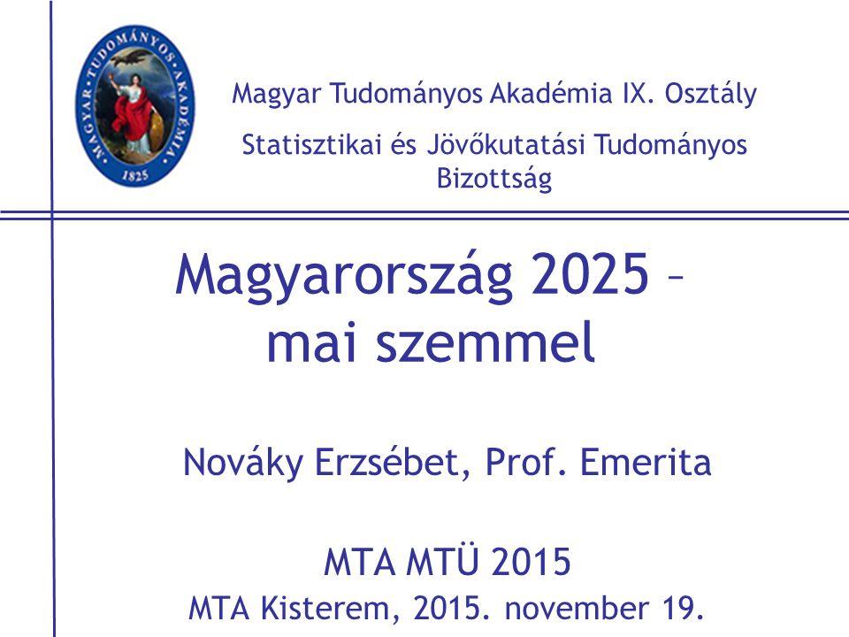 Magyarország 2025 – mai szemmel Nováky Erzsébet, Prof. Emerita MTA MTÜ 2015 MTA Kisterem, 2015. november 19. Magyar Tudományos Akadémia IX. Osztály St