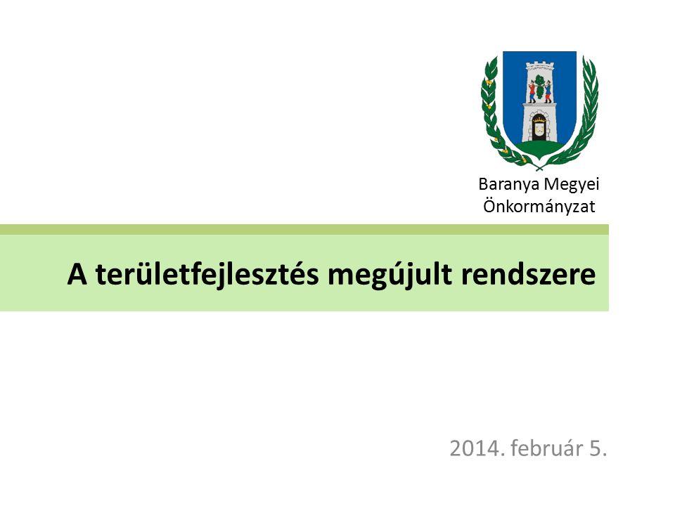 A területfejlesztés megújult rendszere 2014. február 5. Baranya Megyei Önkormányzat