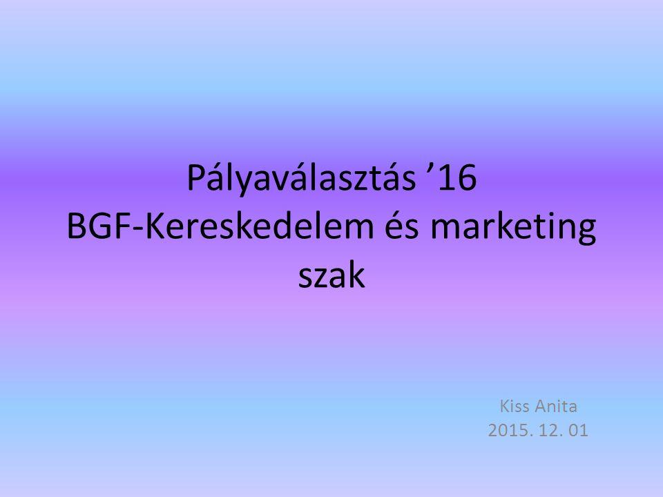 Pályaválasztás '16 BGF-Kereskedelem és marketing szak Kiss Anita 2015. 12. 01
