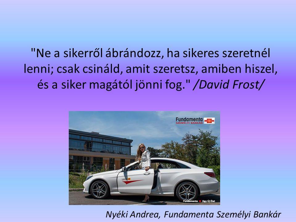 Ne a sikerről ábrándozz, ha sikeres szeretnél lenni; csak csináld, amit szeretsz, amiben hiszel, és a siker magától jönni fog. /David Frost/ Nyéki Andrea, Fundamenta Személyi Bankár