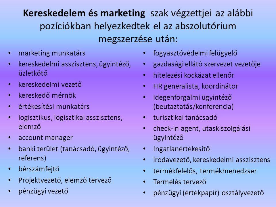 Kereskedelem és marketing szak végzettjei az alábbi pozíciókban helyezkedtek el az abszolutórium megszerzése után: marketing munkatárs kereskedelmi asszisztens, ügyintéző, üzletkötő kereskedelmi vezető kereskedő mérnök értékesítési munkatárs logisztikus, logisztikai asszisztens, elemző account manager banki terület (tanácsadó, ügyintéző, referens) bérszámfejtő Projektvezető, elemző tervező pénzügyi vezető fogyasztóvédelmi felügyelő gazdasági ellátó szervezet vezetője hitelezési kockázat ellenőr HR generalista, koordinátor idegenforgalmi ügyintéző (beutaztatás/konferencia) turisztikai tanácsadó check-in agent, utaskiszolgálási ügyintéző Ingatlanértékesítő irodavezető, kereskedelmi asszisztens termékfelelős, termékmenedzser Termelés tervező pénzügyi (értékpapír) osztályvezető