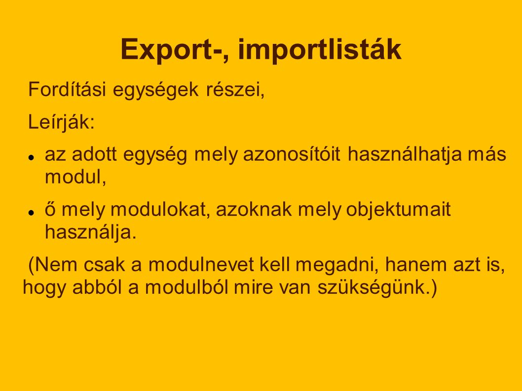 Export-, importlisták Fordítási egységek részei, Leírják: az adott egység mely azonosítóit használhatja más modul, ő mely modulokat, azoknak mely objektumait használja.