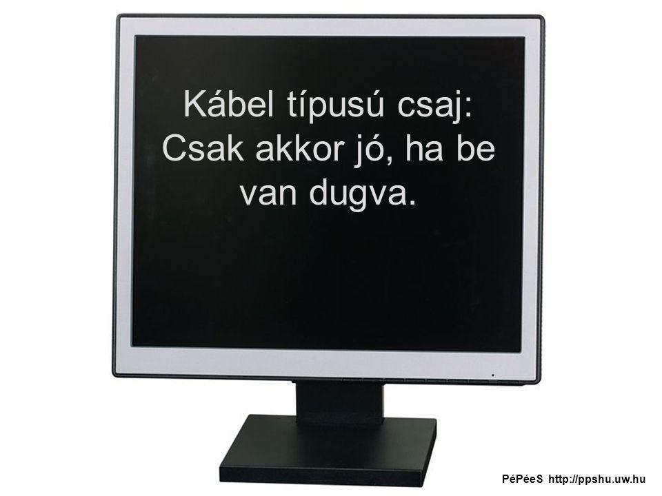 Kábel típusú csaj: Csak akkor jó, ha be van dugva. PéPéeS http://ppshu.uw.hu