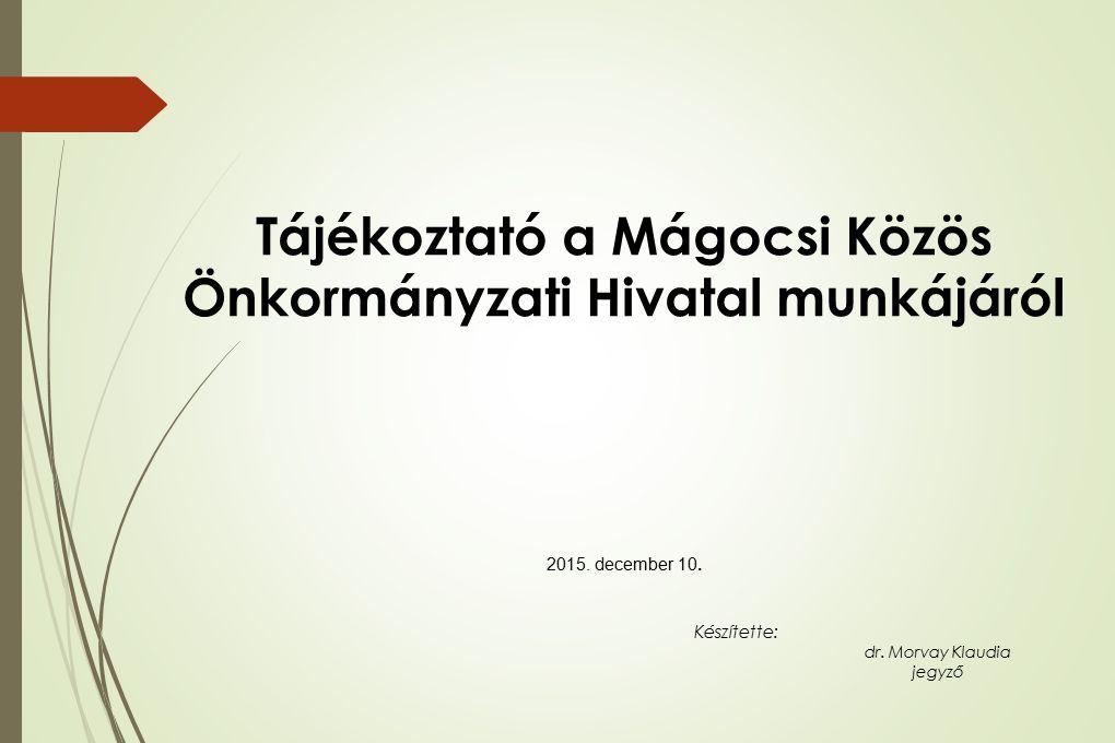 Tájékoztató a Mágocsi Közös Önkormányzati Hivatal munkájáról 2015. december 10. Készítette: dr. Morvay Klaudia jegyző