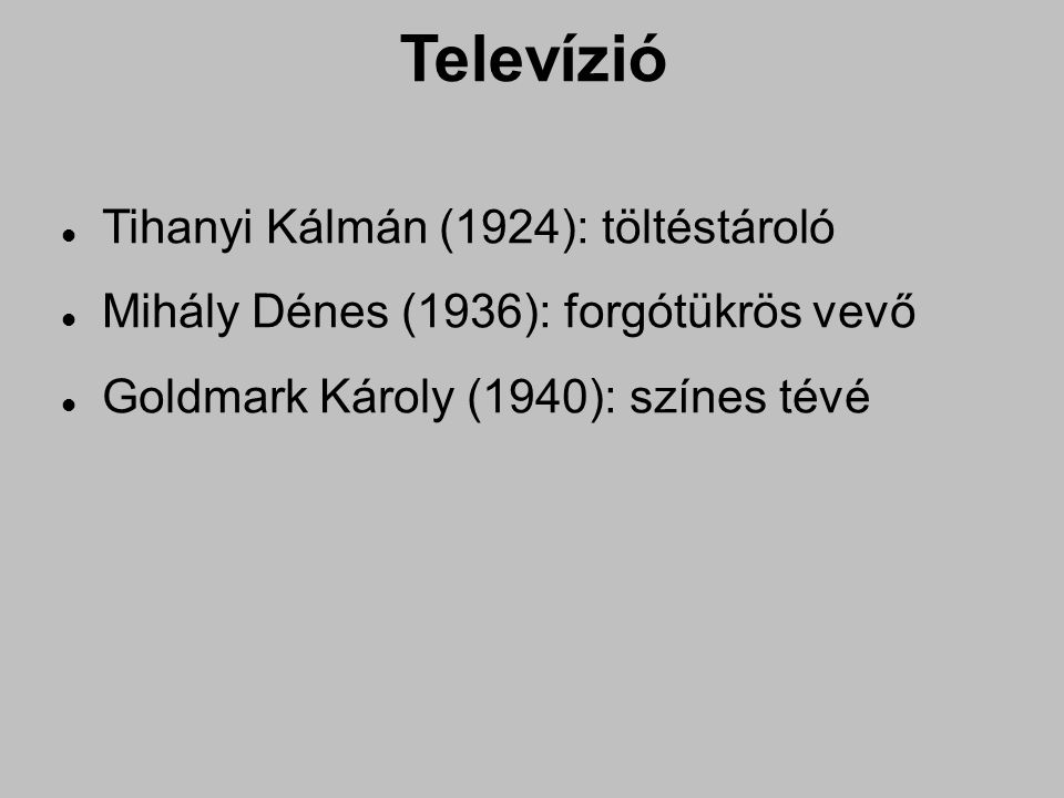 Televízió Tihanyi Kálmán (1924): töltéstároló Mihály Dénes (1936): forgótükrös vevő Goldmark Károly (1940): színes tévé