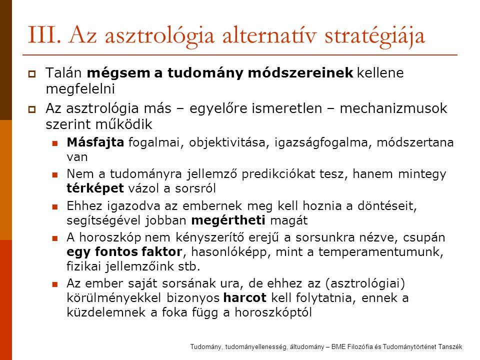 III. Az asztrológia alternatív stratégiája  Talán mégsem a tudomány módszereinek kellene megfelelni  Az asztrológia más – egyelőre ismeretlen – mech