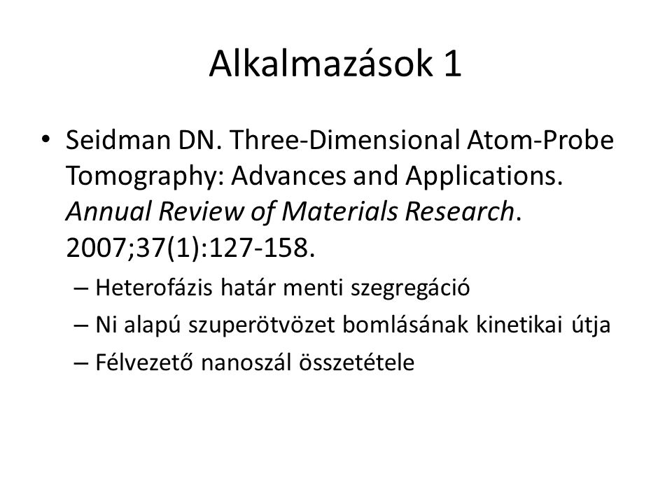 Alkalmazások 1 Seidman DN. Three-Dimensional Atom-Probe Tomography: Advances and Applications.