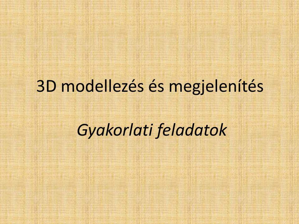 3D modellezés és megjelenítés Gyakorlati feladatok