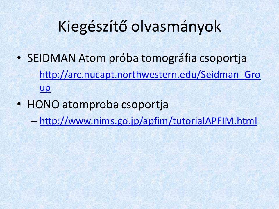 Kiegészítő olvasmányok SEIDMAN Atom próba tomográfia csoportja – http://arc.nucapt.northwestern.edu/Seidman_Gro up http://arc.nucapt.northwestern.edu/Seidman_Gro up HONO atomproba csoportja – http://www.nims.go.jp/apfim/tutorialAPFIM.html http://www.nims.go.jp/apfim/tutorialAPFIM.html