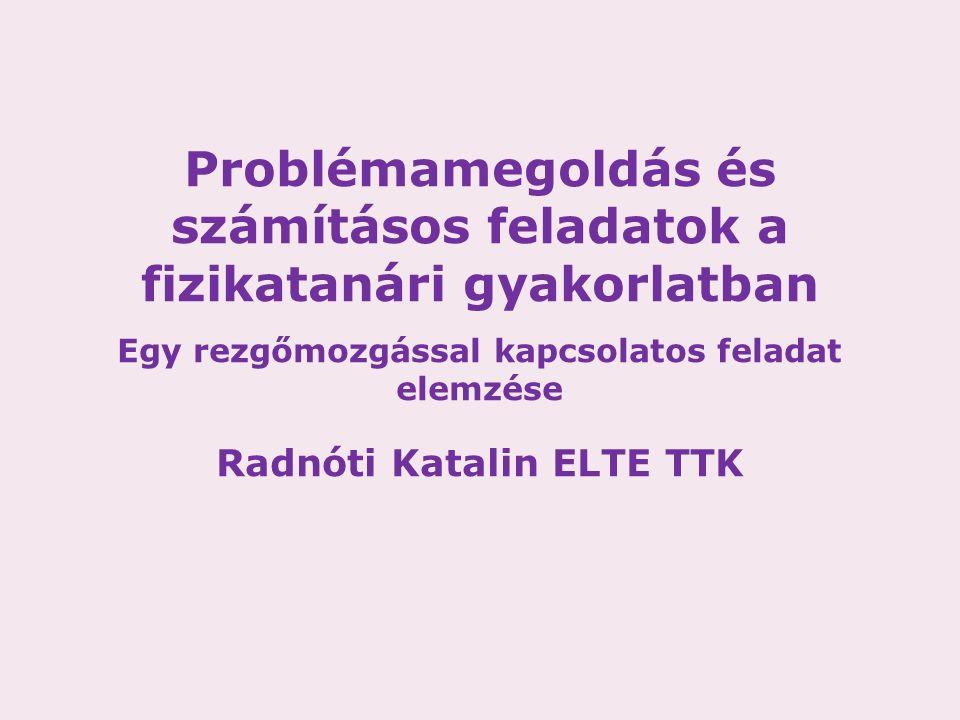 Problémamegoldás és számításos feladatok a fizikatanári gyakorlatban Egy rezgőmozgással kapcsolatos feladat elemzése Radnóti Katalin ELTE TTK