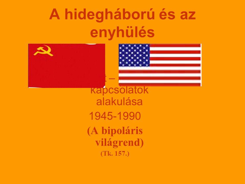 A hidegháború és az enyhülés Szovjet – amerikai kapcsolatok alakulása 1945-1990 (A bipoláris világrend) (Tk.