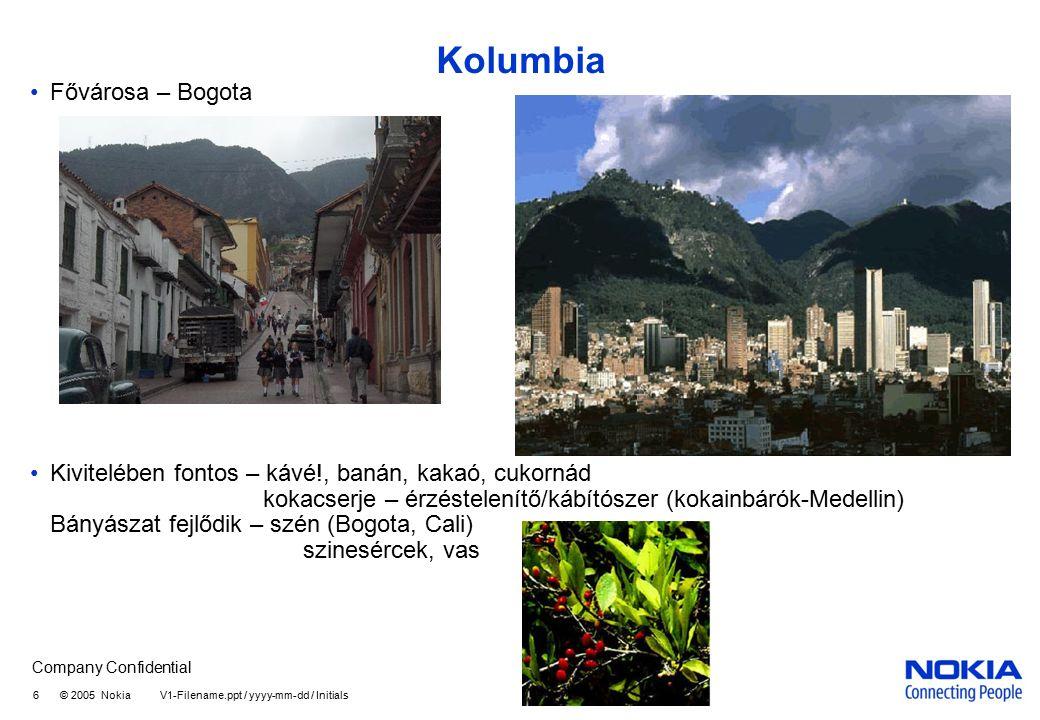 Company Confidential 6 © 2005 Nokia V1-Filename.ppt / yyyy-mm-dd / Initials Kolumbia Fővárosa – Bogota Kivitelében fontos – kávé!, banán, kakaó, cukornád kokacserje – érzéstelenítő/kábítószer (kokainbárók-Medellin) Bányászat fejlődik – szén (Bogota, Cali) szinesércek, vas