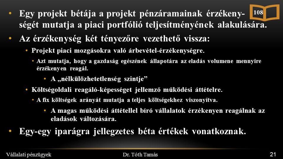 Dr. Tóth Tamás Vállalati pénzügyek 21 Egy projekt bétája a projekt pénzáramainak érzékeny- ségét mutatja a piaci portfólió teljesítményének alakulásár