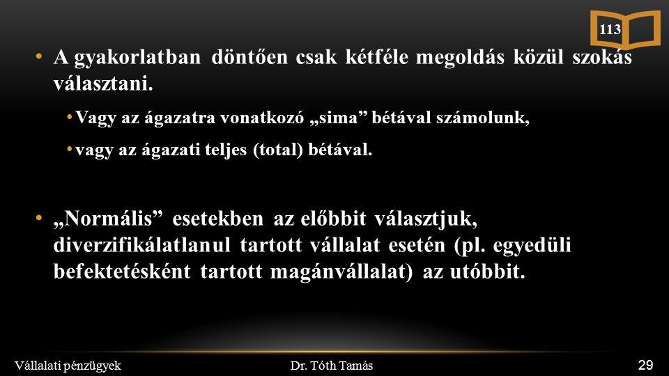 """Dr. Tóth Tamás Vállalati pénzügyek 29 A gyakorlatban döntően csak kétféle megoldás közül szokás választani. Vagy az ágazatra vonatkozó """"sima"""" bétával"""