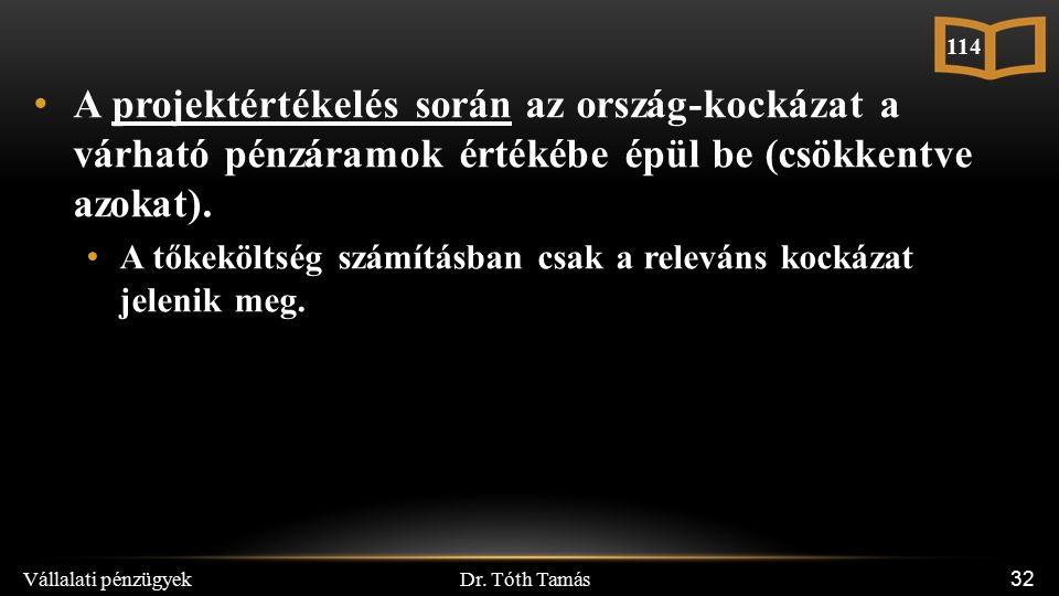 Dr. Tóth Tamás Vállalati pénzügyek 32 A projektértékelés során az ország-kockázat a várható pénzáramok értékébe épül be (csökkentve azokat). A tőkeköl