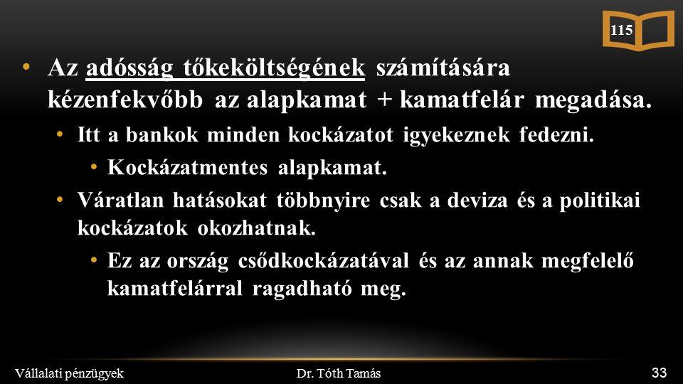 Dr. Tóth Tamás Vállalati pénzügyek 33 Az adósság tőkeköltségének számítására kézenfekvőbb az alapkamat + kamatfelár megadása. Itt a bankok minden kock