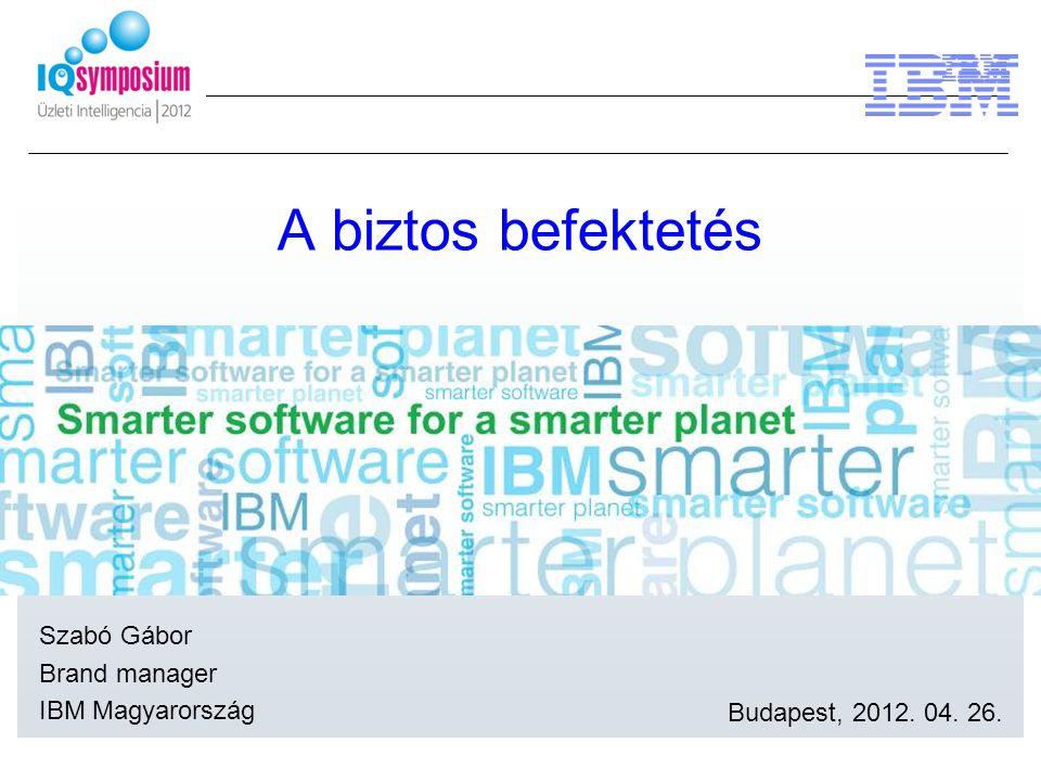 A biztos befektetés Szabó Gábor Brand manager IBM Magyarország Budapest, 2012. 04. 26.