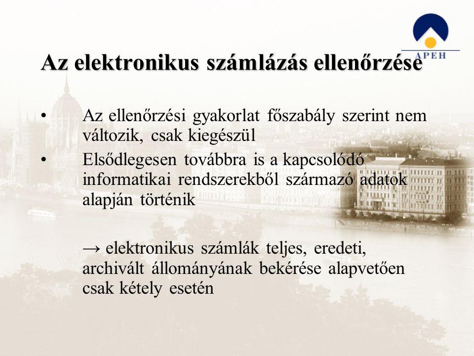 Az elektronikus számlázás ellenőrzése Az ellenőrzési gyakorlat főszabály szerint nem változik, csak kiegészül Elsődlegesen továbbra is a kapcsolódó informatikai rendszerekből származó adatok alapján történik → elektronikus számlák teljes, eredeti, archivált állományának bekérése alapvetően csak kétely esetén