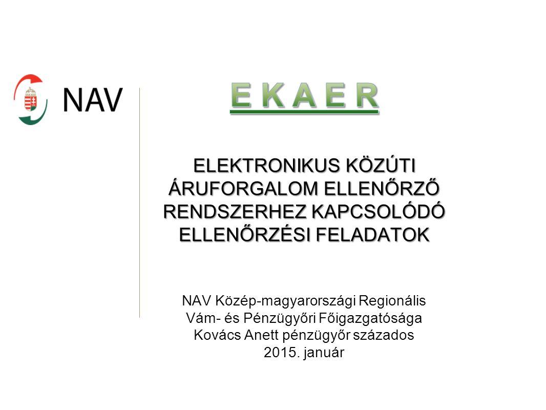 ELEKTRONIKUS KÖZÚTI ÁRUFORGALOM ELLENŐRZŐ RENDSZERHEZ KAPCSOLÓDÓ ELLENŐRZÉSI FELADATOK NAV Közép-magyarországi Regionális Vám- és Pénzügyőri Főigazgatósága Kovács Anett pénzügyőr százados 2015.